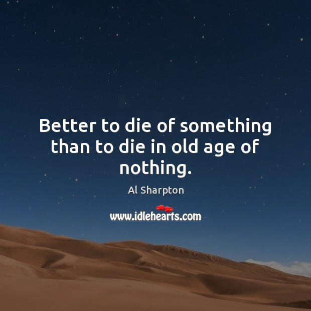 Better to die of something than to die in old age of nothing. Al Sharpton Picture Quote