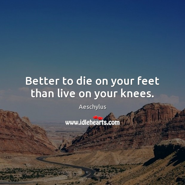 Image, Better to die on your feet than live on your knees.