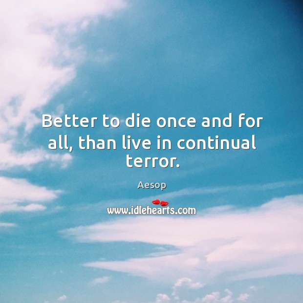 Image, Better to die once and for all, than live in continual terror.