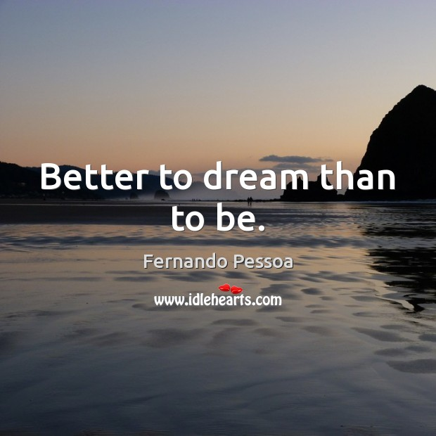 Better to dream than to be. Fernando Pessoa Picture Quote