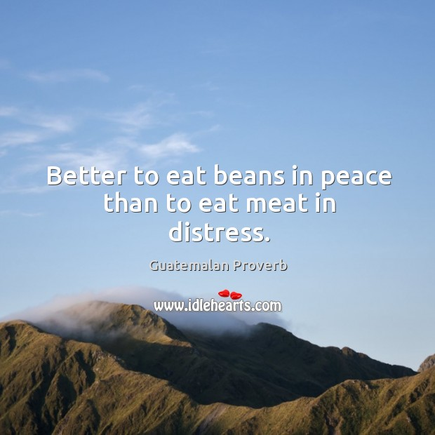 Better to eat beans in peace than to eat meat in distress. Guatemalan Proverbs Image