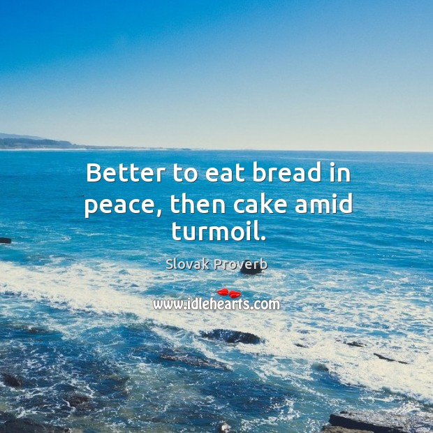 Image, Better to eat bread in peace, then cake amid turmoil.
