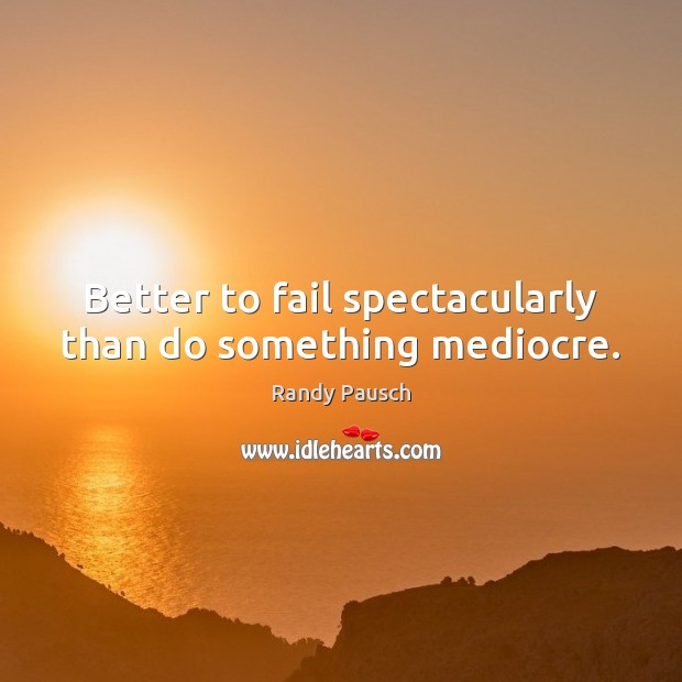 Better to fail spectacularly than do something mediocre. Randy Pausch Picture Quote