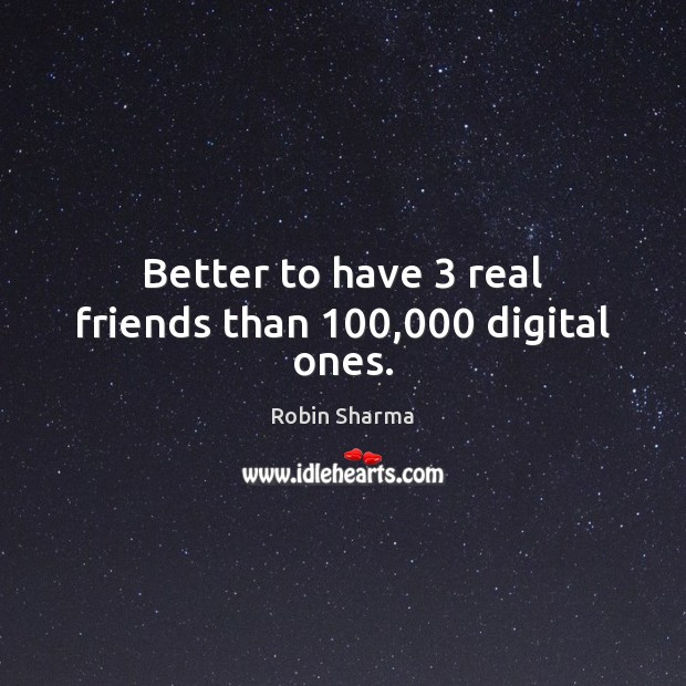 Image, Better to have 3 real friends than 100,000 digital ones.