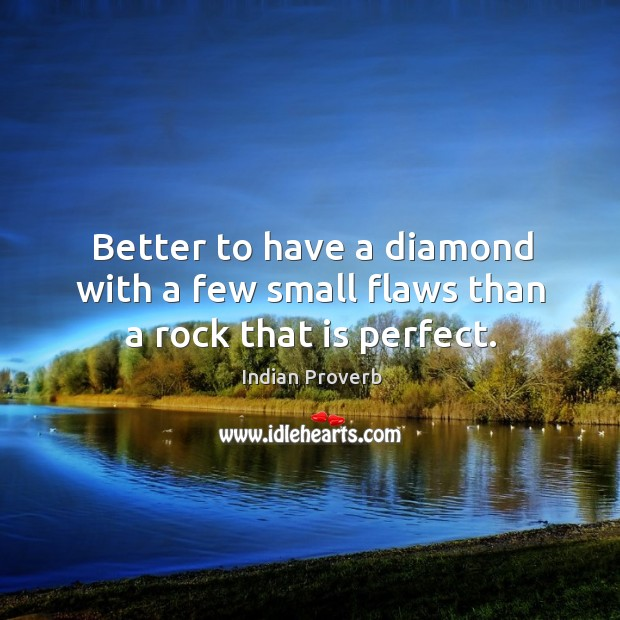 Better to have a diamond with a few small flaws than a rock that is perfect. Image