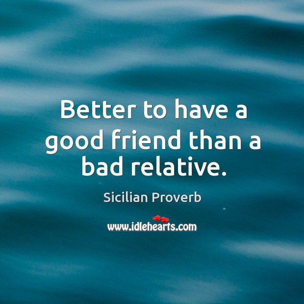 Image, Better to have a good friend than a bad relative.