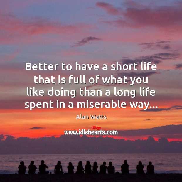 Better to have a short life that is full of what you Alan Watts Picture Quote