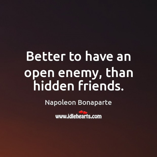 Better to have an open enemy, than hidden friends. Napoleon Bonaparte Picture Quote