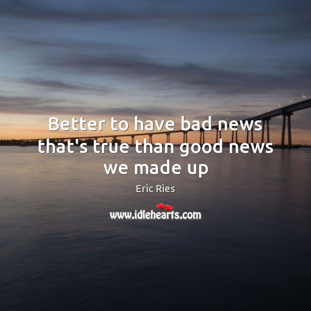 Better to have bad news that's true than good news we made up Eric Ries Picture Quote