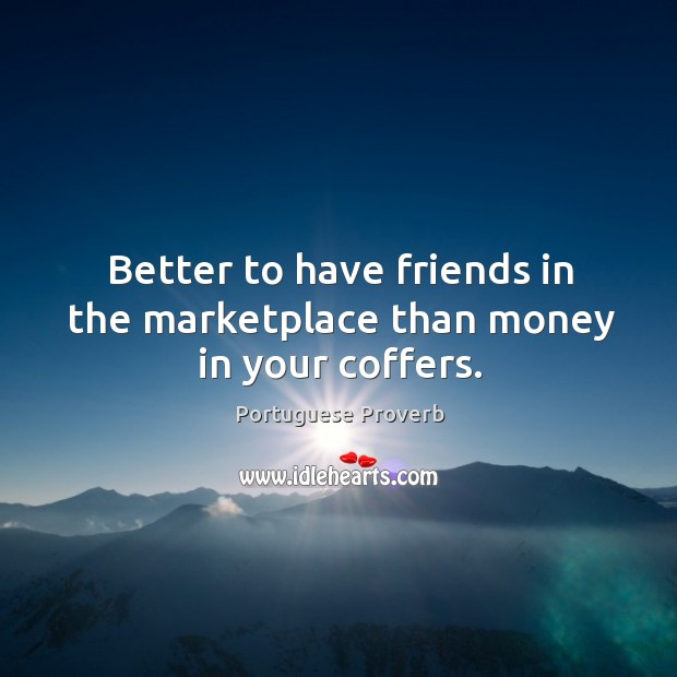 Better to have friends in the marketplace than money in your coffers. Image