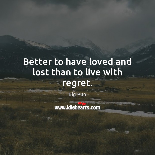 Image, Better to have loved and lost than to live with regret.