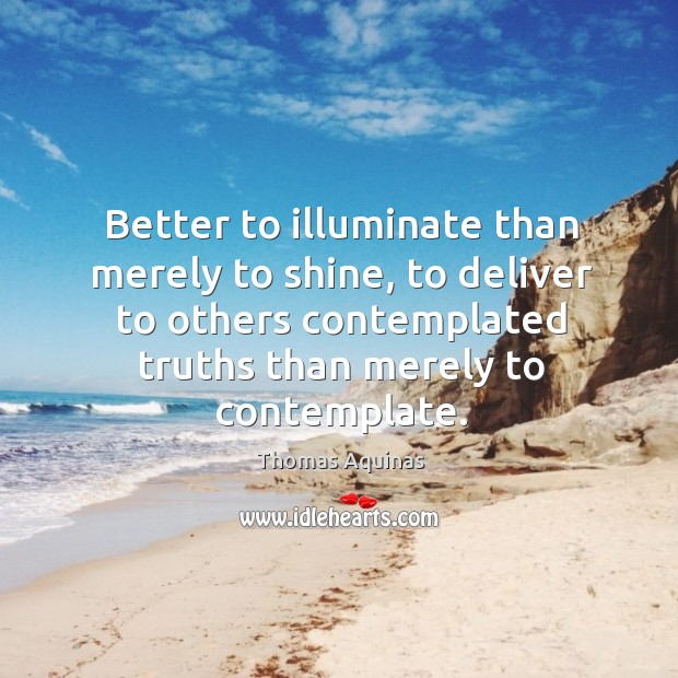 Image, Better to illuminate than merely to shine, to deliver to others contemplated truths than merely to contemplate.