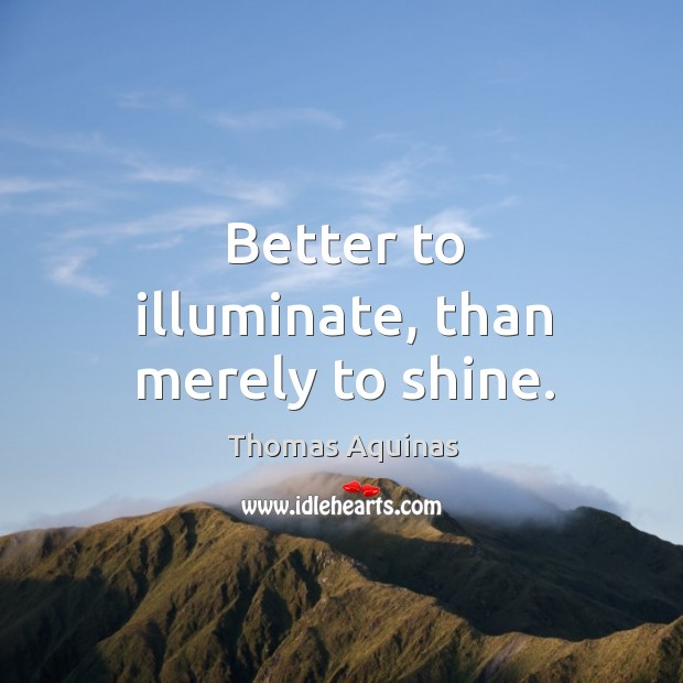 Better to illuminate, than merely to shine. Image