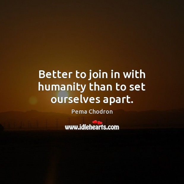 Image, Better to join in with humanity than to set ourselves apart.