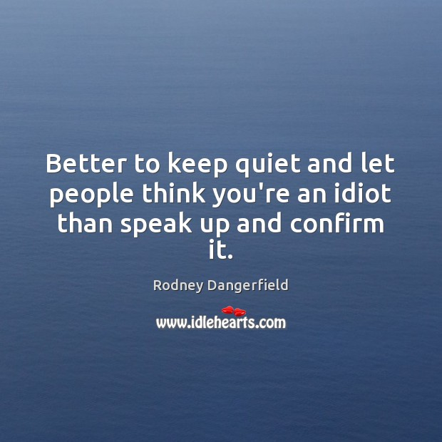 Better to keep quiet and let people think you're an idiot than speak up and confirm it. Rodney Dangerfield Picture Quote