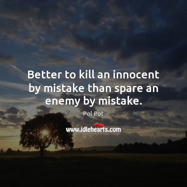 Better to kill an innocent by mistake than spare an enemy by mistake. Pol Pot Picture Quote