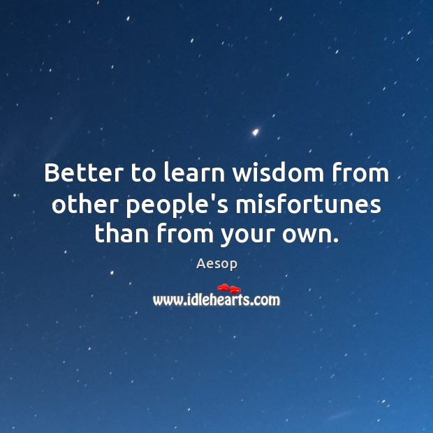 Better to learn wisdom from other people's misfortunes than from your own. Image