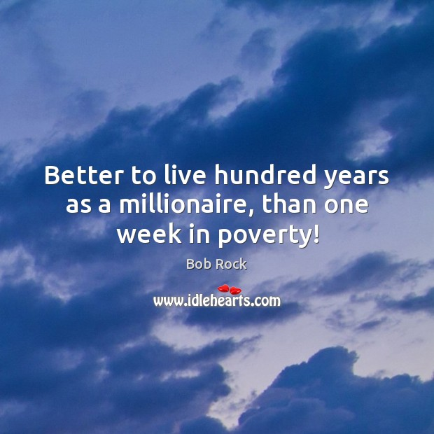 Image, Better to live hundred years as a millionaire, than one week in poverty!