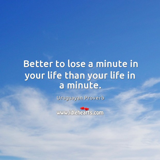 Better to lose a minute in your life than your life in a minute. Uruguayan Proverbs Image