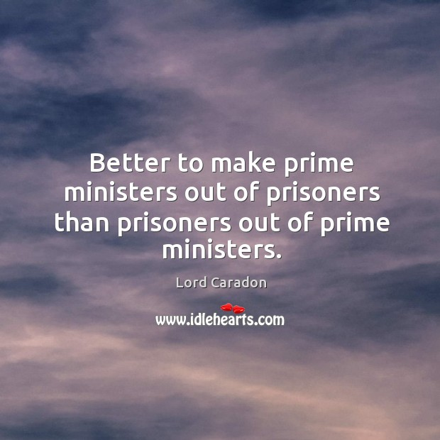 Better to make prime ministers out of prisoners than prisoners out of prime ministers. Image