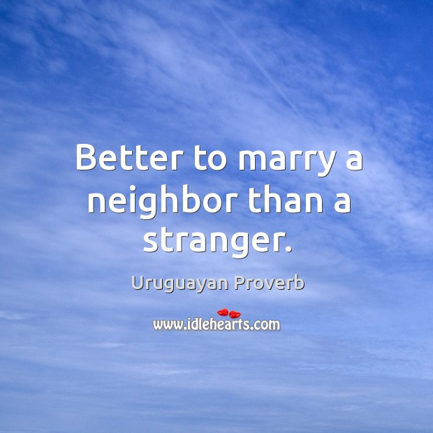 Better to marry a neighbor than a stranger. Uruguayan Proverbs Image