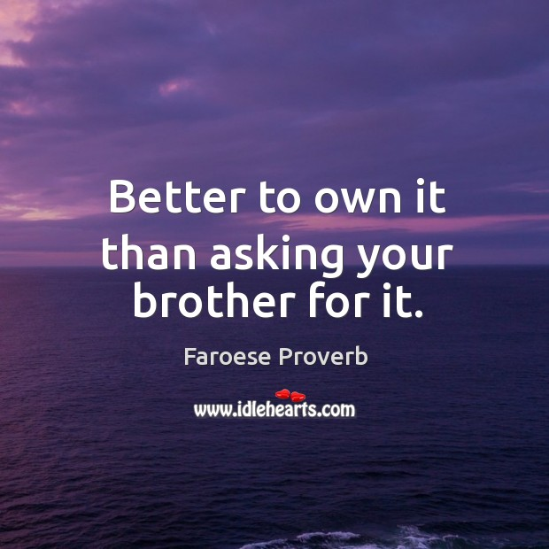 Better to own it than asking your brother for it. Faroese Proverbs Image
