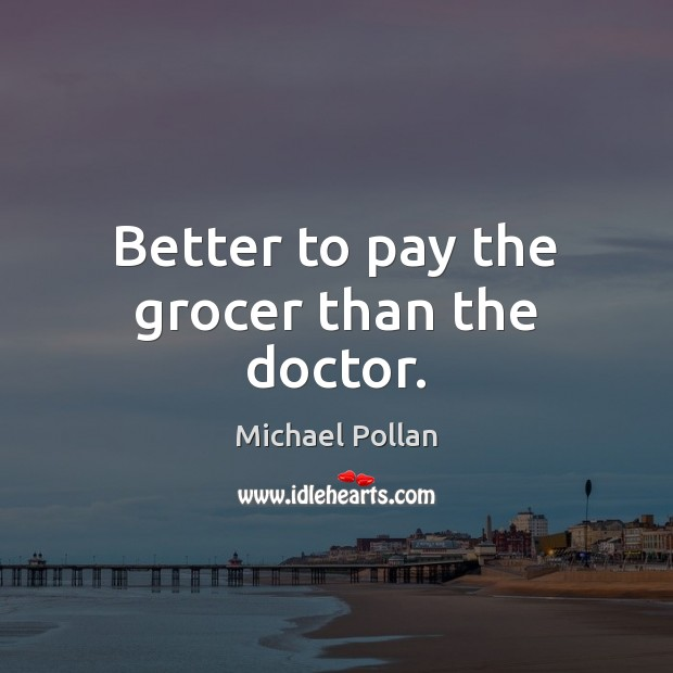 Image, Better to pay the grocer than the doctor.