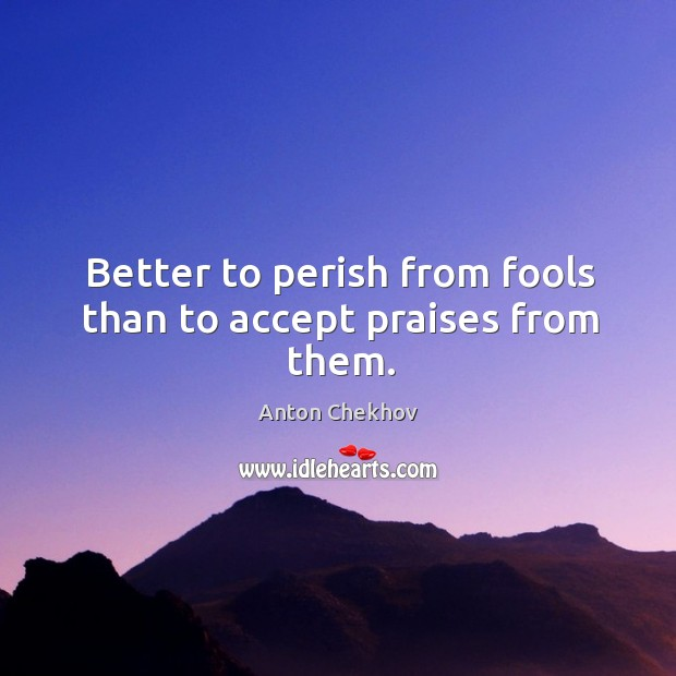 Image, Better to perish from fools than to accept praises from them.