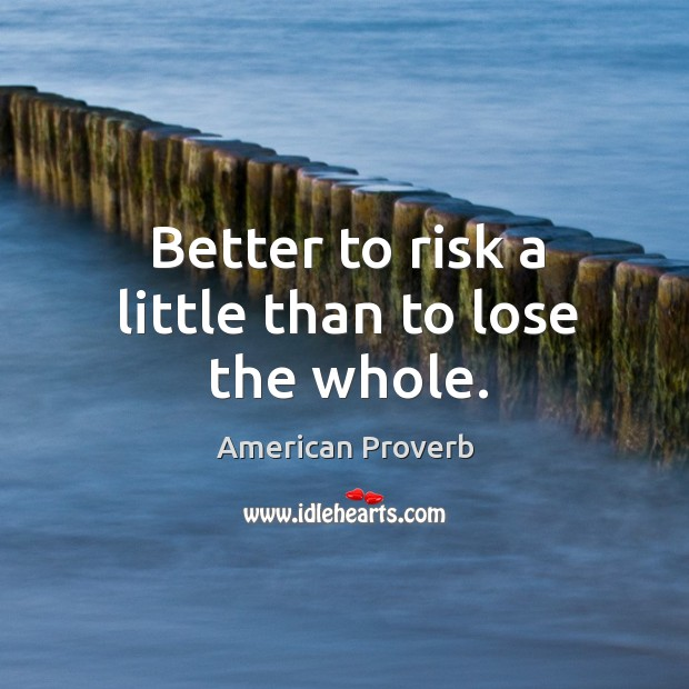 Better to risk a little than to lose the whole. Image