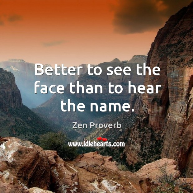Better to see the face than to hear the name. Zen Proverbs Image