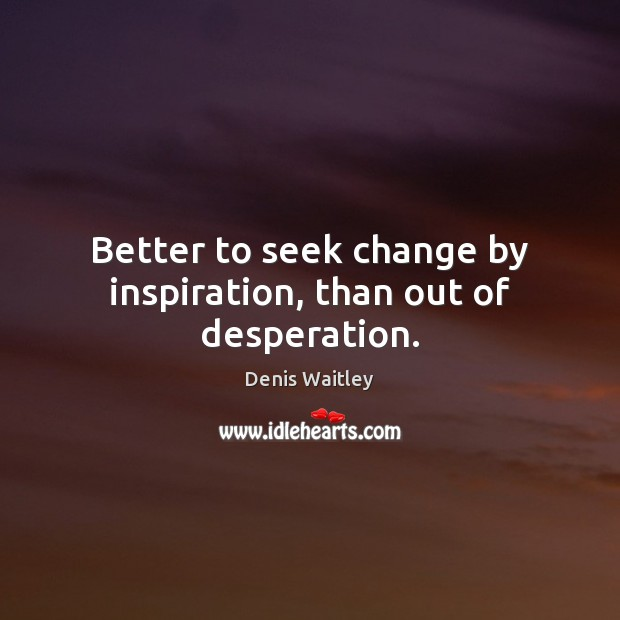 Better to seek change by inspiration, than out of desperation. Denis Waitley Picture Quote