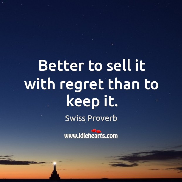 Better to sell it with regret than to keep it. Swiss Proverbs Image