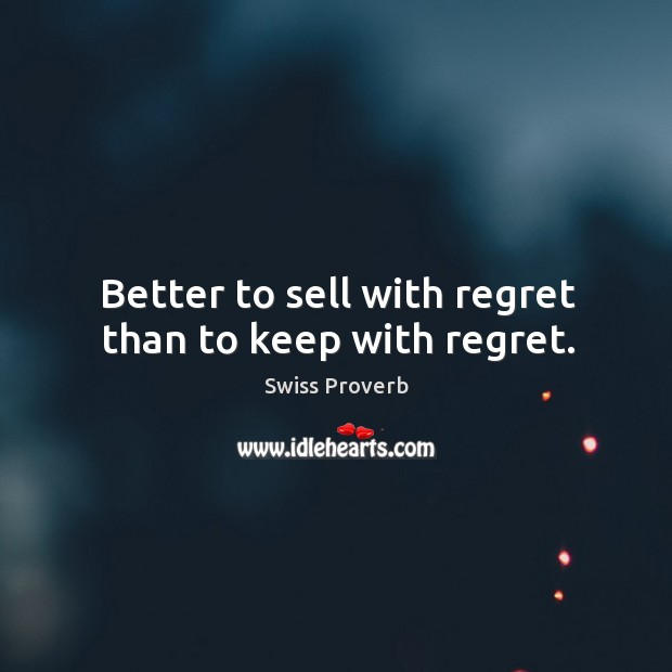 Better to sell with regret than to keep with regret. Swiss Proverbs Image