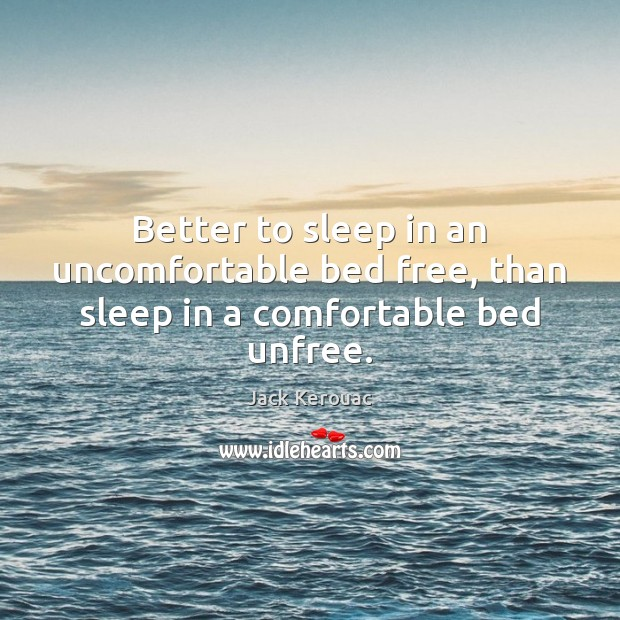 Better to sleep in an uncomfortable bed free, than sleep in a comfortable bed unfree. Image