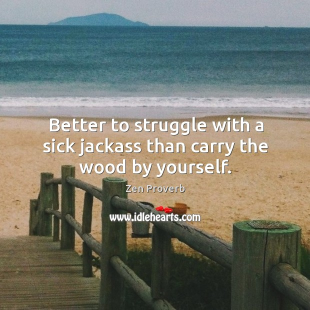 Better to struggle with a sick jackass than carry the wood by yourself. Zen Proverbs Image
