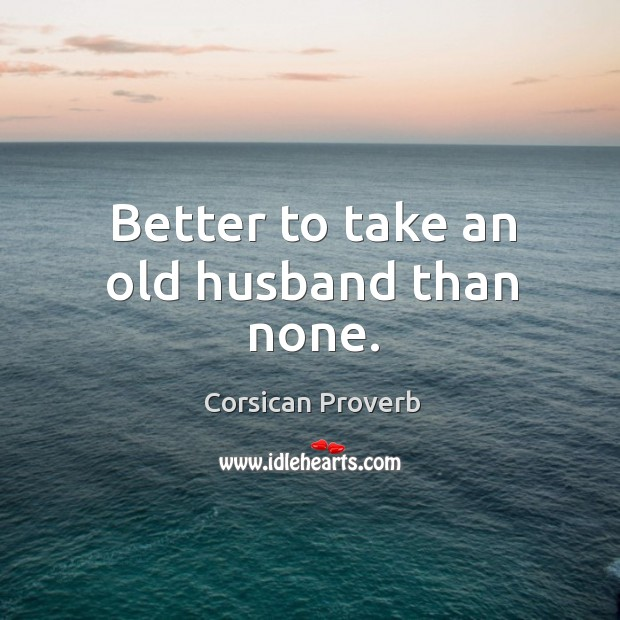 Better to take an old husband than none. Image