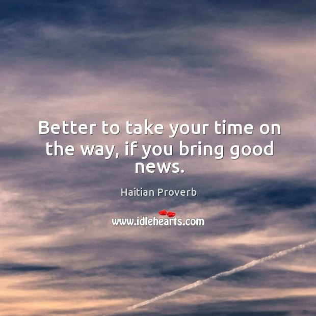Better to take your time on the way, if you bring good news. Haitian Proverbs Image