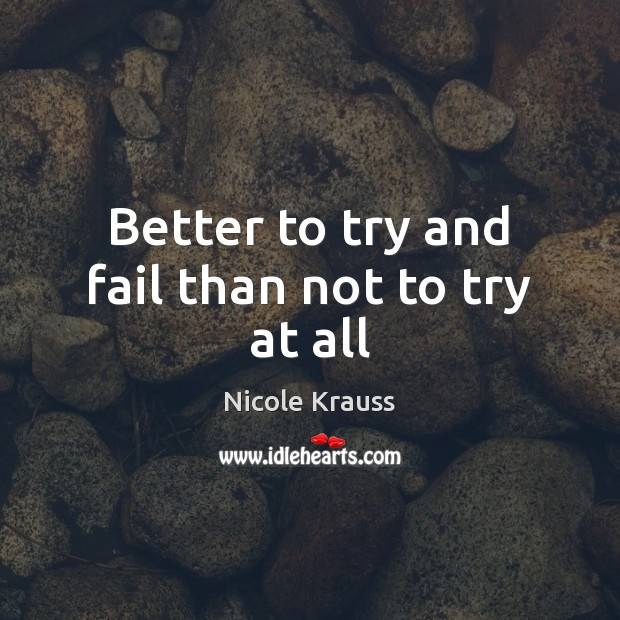 Better to try and fail than not to try at all Nicole Krauss Picture Quote