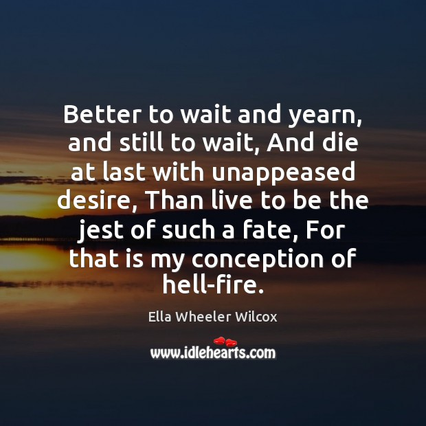 Better to wait and yearn, and still to wait, And die at Ella Wheeler Wilcox Picture Quote