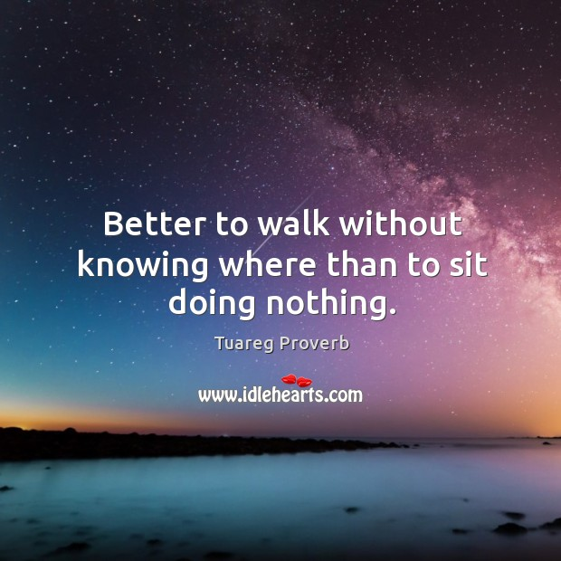 Better to walk without knowing where than to sit doing nothing. Tuareg Proverbs Image