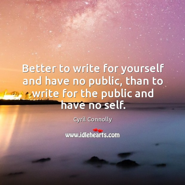 Image, Better to write for yourself and have no public, than to write for the public and have no self.