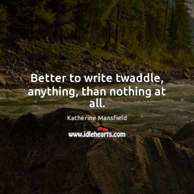 Better to write twaddle, anything, than nothing at all. Katherine Mansfield Picture Quote