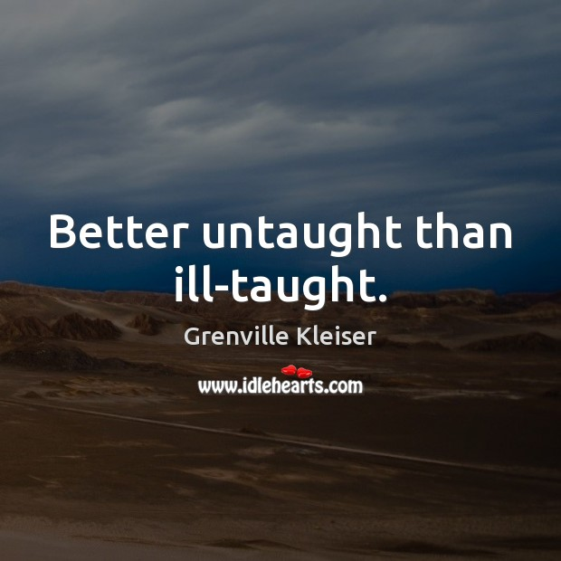Better untaught than ill-taught. Image