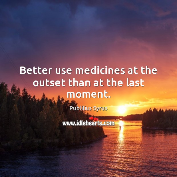 Better use medicines at the outset than at the last moment. Image