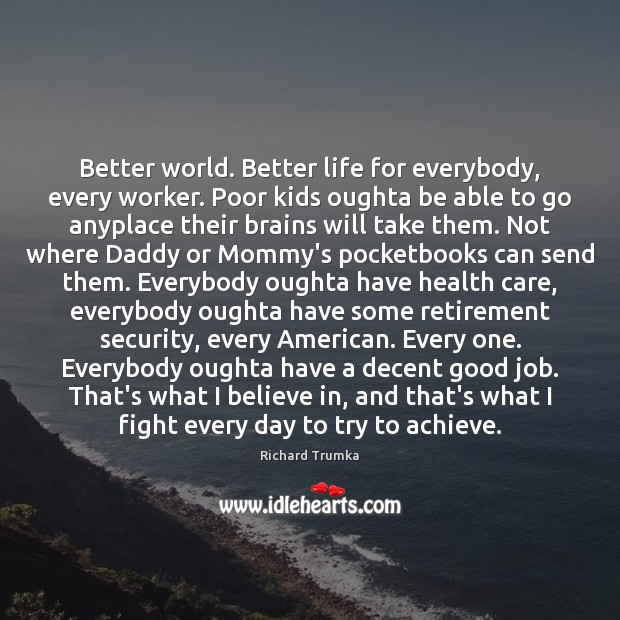 Better world. Better life for everybody, every worker. Poor kids oughta be Richard Trumka Picture Quote