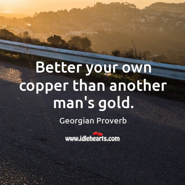 Better your own copper than another man's gold. Georgian Proverbs Image