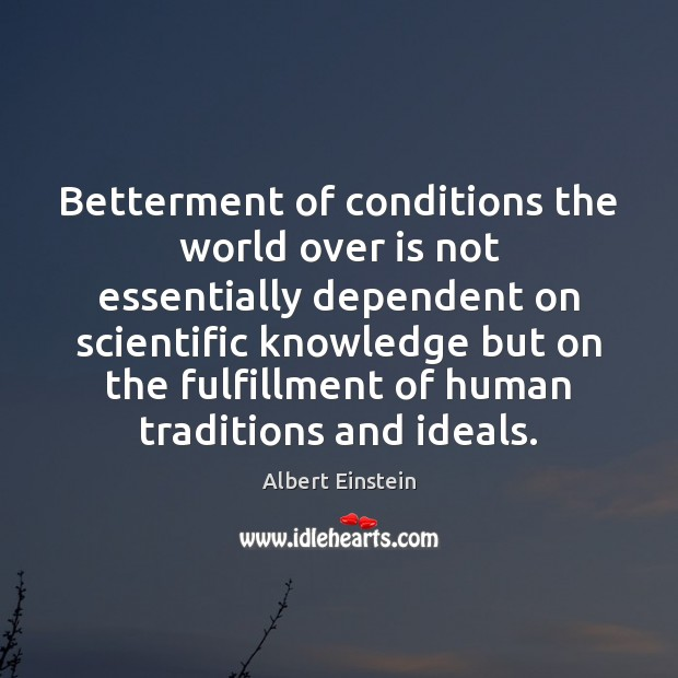 Betterment of conditions the world over is not essentially dependent on scientific Image