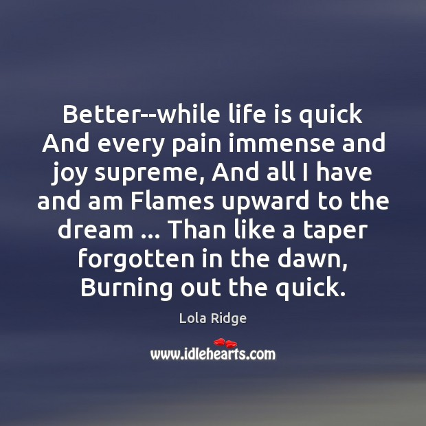 Better–while life is quick And every pain immense and joy supreme, And Image