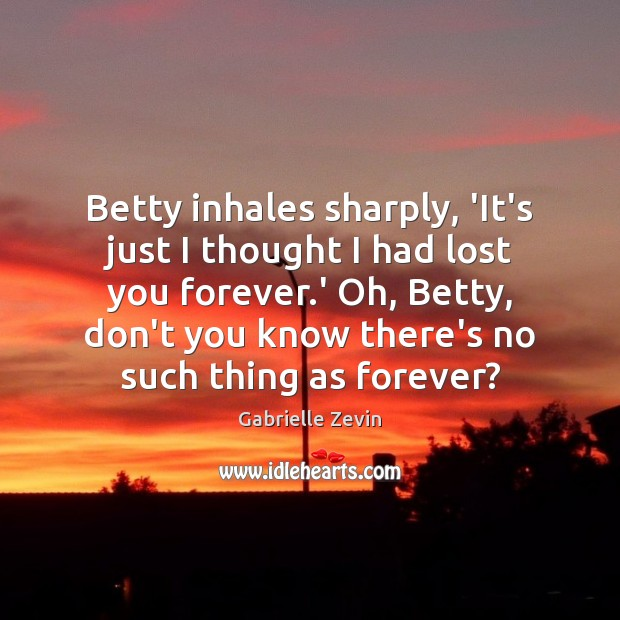 Betty inhales sharply, 'It's just I thought I had lost you forever. Gabrielle Zevin Picture Quote