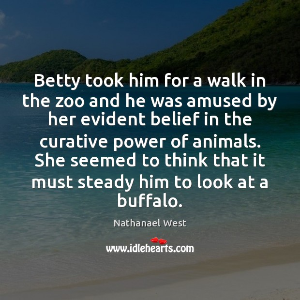 Betty took him for a walk in the zoo and he was Nathanael West Picture Quote